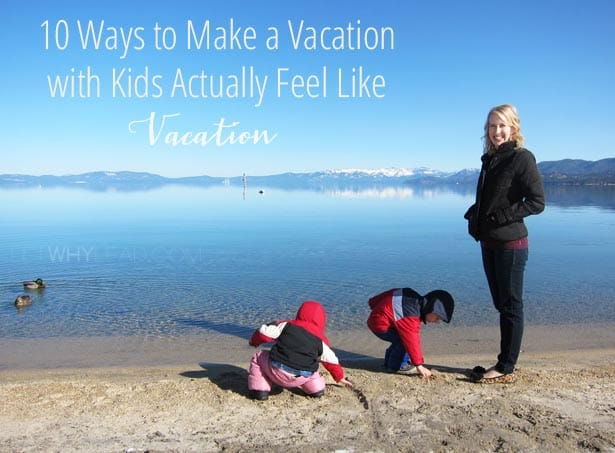 10 Ways to Make Vacation with Kids Actually Feel like Vacation, at letwhylead.com