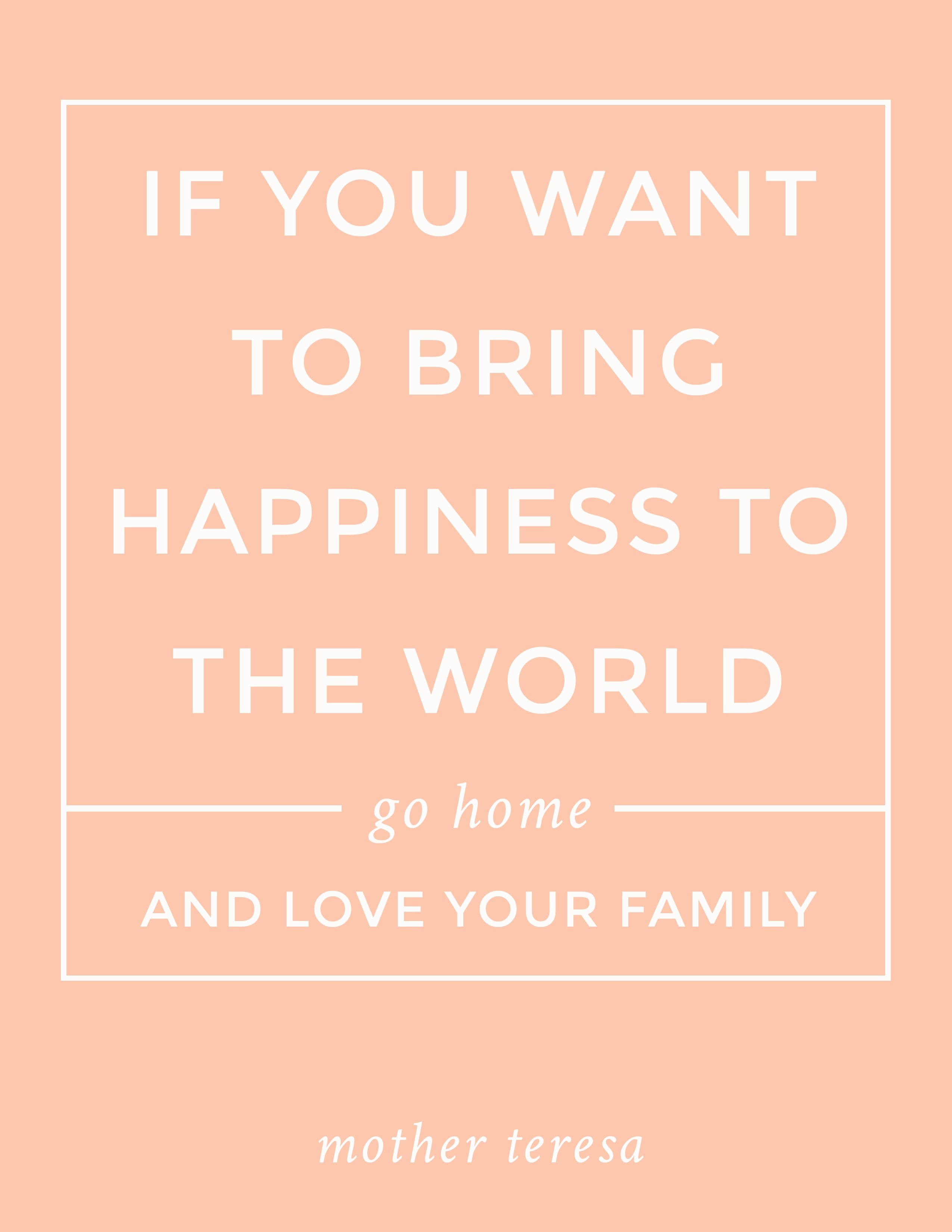 """Free PRINTABLE quote: """"If you want to bring happiness to the world, go home and love your family."""" Mother Teresa"""